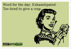 exhaustipated.....too tired to give a crap