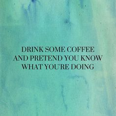 drink some coffee and pretend you know what you're doing