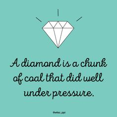 Monday Motivation: A diamond is a chunk of coal that did well under pressure.