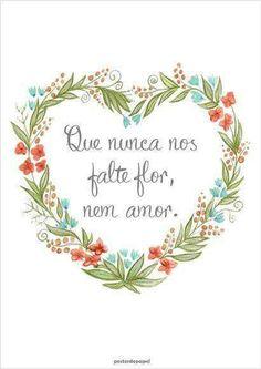 Que nunca nos falte flor, nem amor...