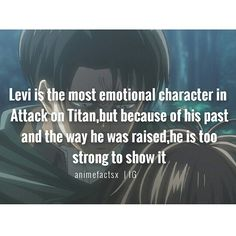 This actually makes a lot of sense. Eren is all emotion, but mostly he's just a ball of anger. Armin was mostly just scared for a while, and even Erwin is pretty manipulative. Maybe this is why I like Levi so much. I think he cares more than anyone else, he just doesn't show it.......then there's also Hange.