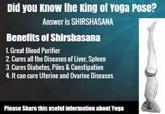 Did you know the King of Yoga Pose? - Answer is Shirshasana, very good yoga pose that can achieve great results for anyone who is performing it daily. This acts as a Blood Purifier, helping to cure all the major diseases in the Liver and Spleen. Cure Diabetes , Piles and Constipation.  Please share