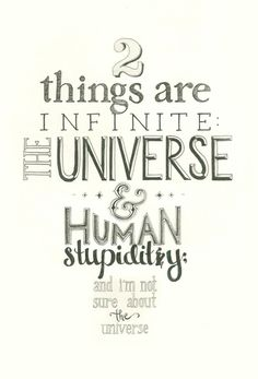 2 things are infinite:    The Universe     &     Human Stupidity     and I'm not sure about the universe