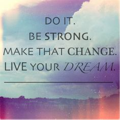 Make a change and live your dream. Original image without text by Wade Griffith.