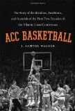 ACC basketball : the story of the rivalries, traditions, and scandals of the first two decades of the Atlantic Coast Conference / J. Samuel ...