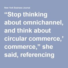 """""""Stop thinking about omnichannel, and think about circular commerce,"""" she said, referencing the idea that each channel should feed into one another versus operate as separate silos and that teams should be integrated."""