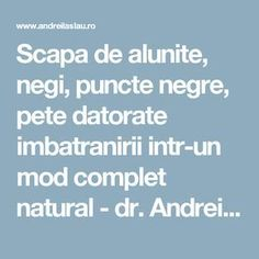 Scapa de alunite, negi, puncte negre, pete datorate imbatranirii intr-un mod complet natural - dr. Andrei Laslău