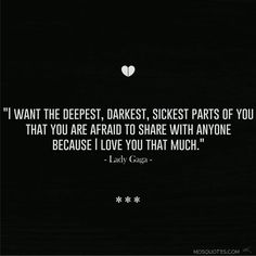 Famous Love Quotes from Celebrities I want the deepest darkest sickest parts of you that you are afraid to share with anyone because I love you that much – Lady Gaga