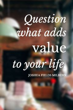 """""""Question what adds value to your life."""" - Joshua Fields Millburn on the School of Greatness podcast"""