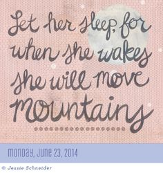 June 23, 2014 ~ Let her sleep for when she wakes she will move mountains. - Today is Going To Be A Great Day! Calendar ~ #JessieSchneider #page-a-day #yellowbuttonstudio.com
