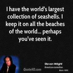 Steven Wright Quotes - I have the world's largest collection of seashells. perhaps you've seen it. You Funny, Funny Stuff, Hilarious, Comedy Lines, Sign Quotes, Me Quotes, Dark Humor Comics, Steven Wright, Humorous Quotes