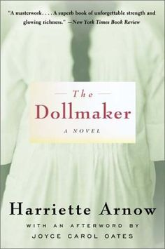 The Dollmaker - This wonderfully well-written book takes an independent woman who can handle almost anything in the back country of Kentucky and changes her into a shell of a woman as a result of living in the City of Detroit during WWII when the people there depend on the war continuing to make a living.