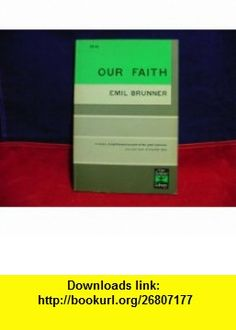 Our Faith (9780684717227) Emil Brunner , ISBN-10: 0684717220  , ISBN-13: 978-0684717227 ,  , tutorials , pdf , ebook , torrent , downloads , rapidshare , filesonic , hotfile , megaupload , fileserve