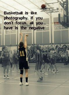 basketball is like photography, if you don't focus all you have is the negative