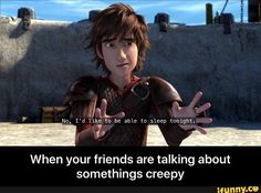 I love how Hiccup's facial expressions can pretty much perfectly sum up real life situations. Lol. :)