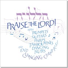 """Praise the Lord with trumpets, guitars, harps, tambourines, dancing, flutes and loud clanging cymbals!"" From Psalm 150 (""Hallelujah"" in Hebrew.)"