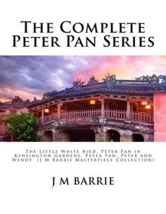 The Complete Peter Pan Series: The Little White Bird, Peter Pan in Kensington Gardens, Peter Pan, Peter and Wendy (J M Barrie Masterpiece Collection)