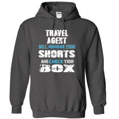 TRAVEL AGENT will remove your shorts and check your box T-Shirts, Hoodies (38.99$ ==►► Shopping Here!)
