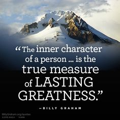 """The inner character of a person... is the true measure of lasting greatness."" -Billy Graham"
