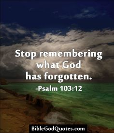 Stop remembering what God has forgotten. – Psalm 103:12