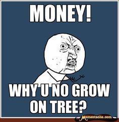 MONEY! Why u no grow on tree?