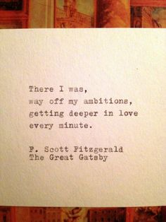 There I was, way off my ambitions, getting deeper in love every minute. - F. Scott Fitzgerald The Great Gatsby