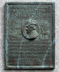 Norton decreed the design for the Golden Gate Bridge, and a plaque in his honor can be found on that bridge today.