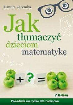 """Danuta Zaremba, """"Jak tłumaczyć dzieciom matematykę: poradnik nie tylko dla rodziców"""", Helion, Gliwice 2014. 198 stron"""