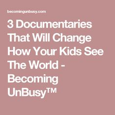 3 Documentaries That Will Change How Your Kids See The World - Becoming UnBusy™