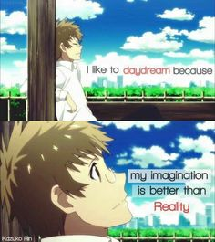 I like to daydream because my imagination is better than reality.