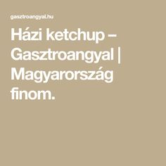 Házi ketchup – Gasztroangyal | Magyarország finom. Ketchup, Cravings, Food And Drink, Pizza, Cooking Recipes, Drinks, Reception, Cake, Drinking