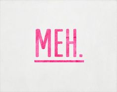 """""""meh"""" is the state of mind when you aren't happy, but you also aren't sad, when you can't find the energy to do anything, but you have all those great ideas. """"Meh"""" is just floating around in your own mind"""