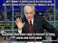 Mitt Romney is worth half a billion dollars and he's saying he pays 13% annually in taxes.  Al Capone paid more than 13% in taxes Ladies and Gentlemen.  ~ David Letterman