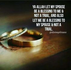 Ya Allah!! Let my spouse be a blessing to me and not a trial, and also let me be blessing to my spouse and not a trial. Aameen