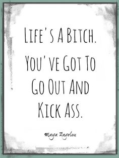 Life's a Bitch Maya Angelou Quote Art Print by DoubleDoorRanch, $6.00 Or this one from Maya Angelou: | What?s Your Favorite Quote From A Strong-Ass Woman?