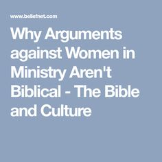 Why Arguments against Women in Ministry Aren't Biblical - The Bible and Culture