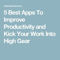 5 Best Apps To Improve Productivity and Kick Your Work Into High Gear