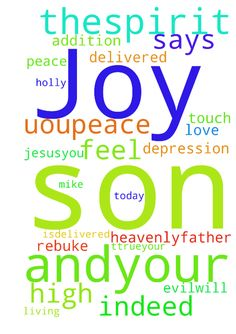 Praying for my son for peace and the Joy of the Lord -  Heavenlyfather I lift up Michael today Lord and I pray that you feel him with uoupeace andyour joy ,remind him ttrueyour holly spirit the he is the son of the most high God I rebuke thespirit of depression I ask for At edge of yourprotection aroundhim ,andbound thespirits of addition from him oh Jesusyou have delivered Mike andyour word says they who the son makes free isdelivered indeed Lord I pray father that Mikewill hear your voice…