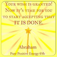 Your wish is granted! Now it's time for you to start accepting that IT IS DONE. Abraham-Hicks