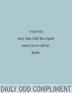 i want you more than carly rae wants you to call her. maybe.