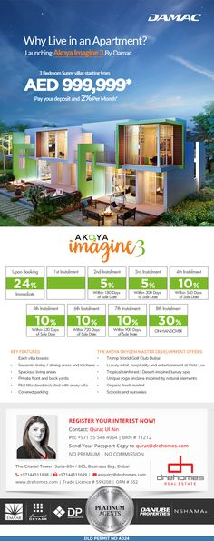 LAUNCHING AKOYA IMAGINE 3 BY DAMAC  Why Live in an Apartment? Introducing Akoya Imagine 3 By Damac Properties launching on 23rd Nov, 2016. The opportunity to invest in a 3 Bedroom Sunny Villa. Starting from AED 999,000* payable over 3 years. Plot title deed included with every purchase.  CONTACT DAMAC PLATINUM AGENT Toll Free: 800 37373 | Hotline: +971 52 542 3002 www.drehomes.com | marketing@drehomes.com