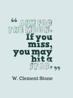 Aim for the moon. If you miss, you may hit a star.n