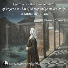 I will never think uncharitably of anyone so that God may judge me leniently, or rather, not at all. #DaughtersofMary #DaughtersofMaryPress #Catholic #ReligiousSisters #Charity #StTherese