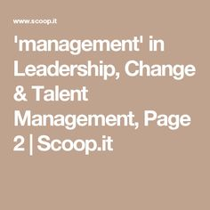 'management' in Leadership, Change & Talent Management, Page 2 | Scoop.it