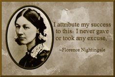 I attribute my success to this: I never gave or took any excuse. --Florence Nightingale