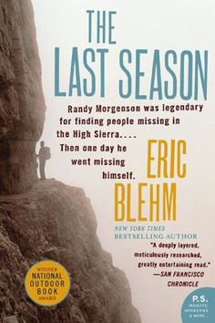 """The Last Season by Eric Blehm """"This is a book about Randy Morgensen, an experienced Sierra Nevada ranger, who went missing. It details the search for his whereabouts and explores what might have happened. A detective story about a unique man, mixed with descriptions of California wilderness."""""""