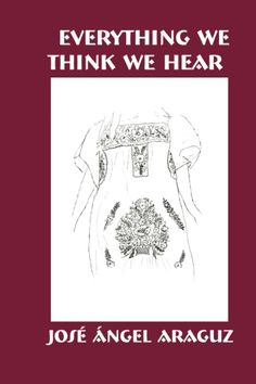 Everything We Think We Hear. By José Ángel Araguz. Leyla Namazie, Editor. ISBN 978-1-888205-60-2. $9.95.. Everything We Think We Hear is a collection of prose poems and flash fictions in the tradition of the Latin American microcuento. At turns fabulistic and true to life, these short pieces tell stories about growing up in and out of South Texas and about the role family mythology has in relating to the world.