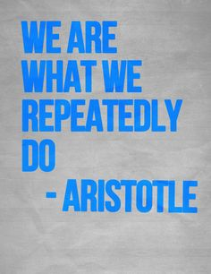 """""""We are what we repeatedly do."""" - Aristotle"""