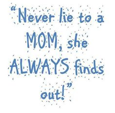 so true...my mom use to say, I have eyes in the back of my head...oh boy, She surely did!