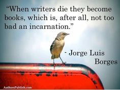 """""""When writers die they become books, which is, after all, not too bad an incarnation."""" - Jorge Luis Borges #quotes #writing *"""